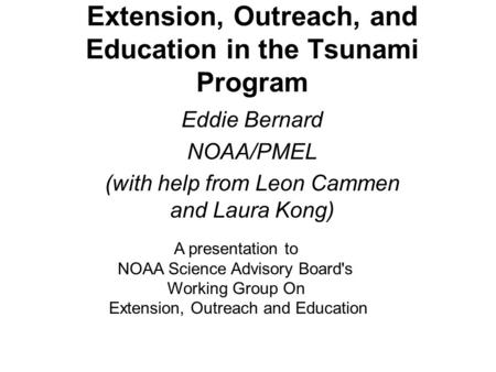 Extension, Outreach, and Education in the Tsunami Program Eddie Bernard NOAA/PMEL (with help from Leon Cammen and Laura Kong) A presentation to NOAA Science.