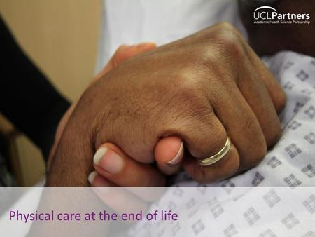 1 Physical care at the end of life. 2 Welcome Note of caution o Talking about last days of life is hard – professionally as well as personally o This.