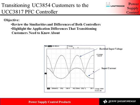 Power Supply Control Transitioning UC3854 Customers to the UCC3817 PFC Controller Power Supply Control Products Objective: Review the Similarities and.