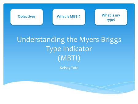 Understanding the Myers-Briggs Type Indicator (MBTI) Kelsey Tate ObjectivesWhat is MBTI? What is my type?