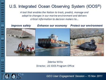 U.S. Integrated Ocean Observing System (IOOS ® ) Zdenka Willis Director, US IOOS Program Office Improve safetyEnhance our economyProtect our environment.