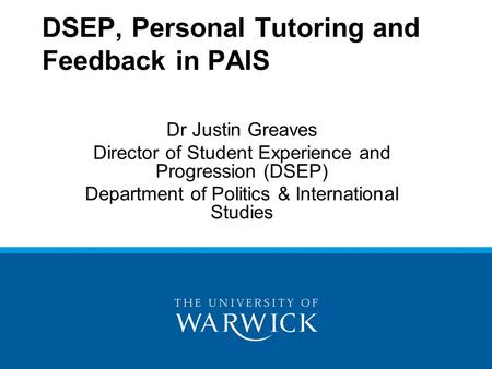 DSEP, Personal Tutoring and Feedback in PAIS Dr Justin Greaves Director of Student Experience and Progression (DSEP) Department of Politics & International.