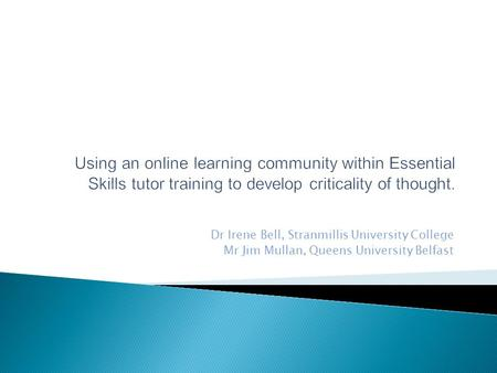 Using an online learning community within Essential Skills tutor training to develop criticality of thought. Dr Irene Bell, Stranmillis University College.