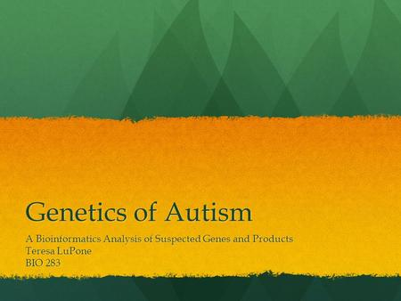 Genetics of Autism A Bioinformatics Analysis of Suspected Genes and Products Teresa LuPone BIO 283.