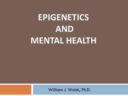 EPIGENETICS AND MENTAL HEALTH.. William J. Walsh, Ph.D.