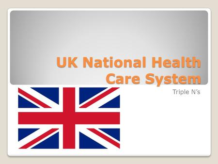 UK National Health Care System Triple N's. UK Costs United Kingdom is ranked 18 th universally vs USA at 37th Public healthcare is free Prescriptions.