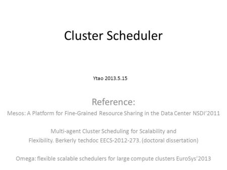 Cluster Scheduler Reference: Mesos: A Platform for Fine-Grained Resource Sharing in the Data Center NSDI'2011 Multi-agent Cluster Scheduling for Scalability.