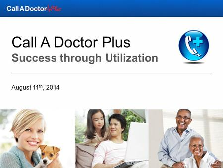 Call A Doctor Plus Success through Utilization August 11 th, 2014.