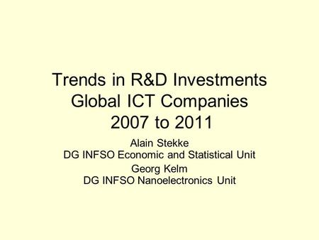 Trends in R&D Investments Global ICT Companies 2007 to 2011 Alain Stekke DG INFSO Economic and Statistical Unit Georg Kelm DG INFSO Nanoelectronics Unit.