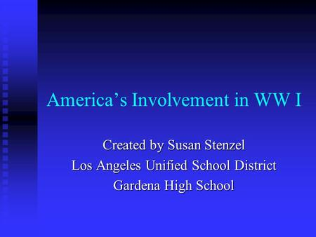 America's Involvement in WW I Created by Susan Stenzel Los Angeles Unified School District Gardena High School.