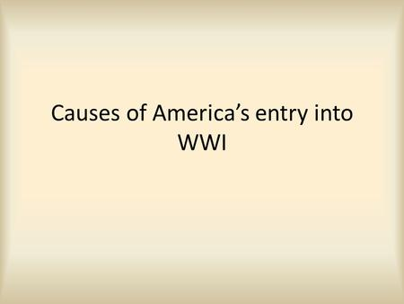 Causes of America's entry into WWI. Neutrality In the beginning the United States wanted to remain neutral. The war was happening in Europe. Wilson was.