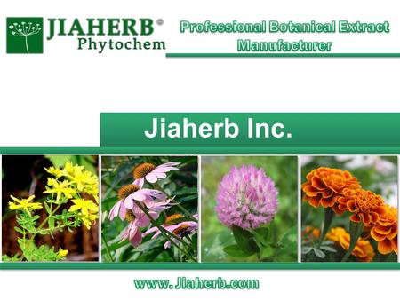 Jiaherb Inc.. www.jiaherb.com About Jiaherb Prompt delivery from our warehouse in NJ HPLC, UV, GC, HPTLC, PPSL etc. in-house analysis GMP/NSF/ISO/HALAL/KOSHER/HACCP.