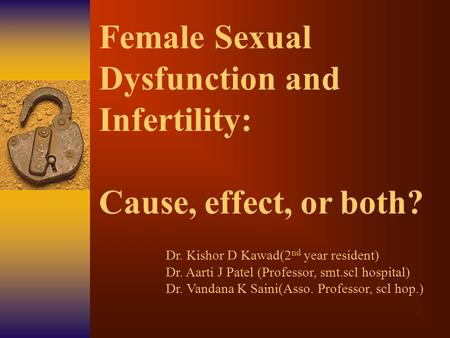 Female Sexual Dysfunction and Infertility: Cause, effect, or both? Dr. Kishor D Kawad(2 nd year resident) Dr. Aarti J Patel (Professor, smt.scl hospital)