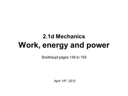 2.1d Mechanics Work, energy and power Breithaupt pages 148 to 159 April 14 th, 2012.