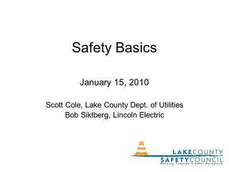 Safety Basics January 15, 2010 Scott Cole, Lake County Dept. of Utilities Bob Siktberg, Lincoln Electric.