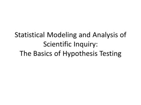 Statistical Modeling and Analysis of Scientific Inquiry: The Basics of Hypothesis Testing.