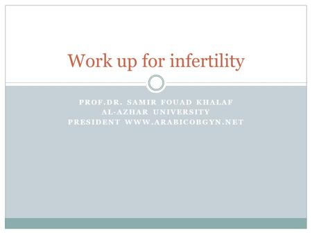 PROF.DR. SAMIR FOUAD KHALAF AL-AZHAR UNIVERSITY PRESIDENT WWW.ARABICOBGYN.NET Work up for infertility.
