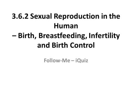 3.6.2 Sexual Reproduction in the Human – Birth, Breastfeeding, Infertility and Birth Control Follow-Me – iQuiz.
