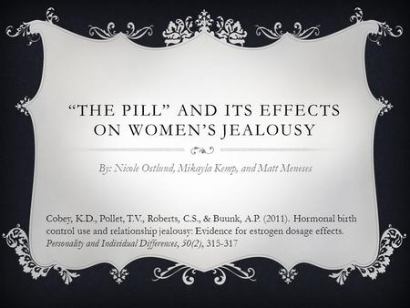 """THE PILL"" AND ITS EFFECTS ON WOMEN'S JEALOUSY By: Nicole Ostlund, Mikayla Kemp, and Matt Meneses Cobey, K.D., Pollet, T.V., Roberts, C.S., & Buunk, A.P."