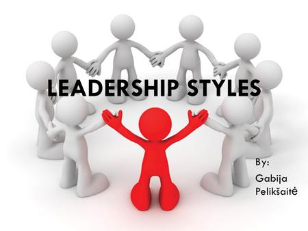 LEADERSHIP STYLES By: Gabija Pelikšait ė. Leadership styles  Authoritarian or Autocratic Leadership  Participative or Democratic Leadership  Delegative.