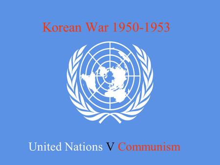 Korean War 1950-1953 United Nations V Communism. World War Two Japan had occupied Korea since 1895 against the wishes of the Korean Government and its.