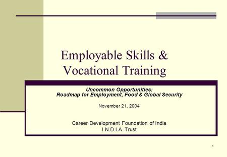 1 Employable Skills & Vocational Training Uncommon Opportunities: Roadmap for Employment, Food & Global Security November 21, 2004 Career Development Foundation.