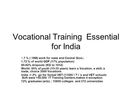 Vocational Training Essential for India 1.7 % ( 18M) work for state and Central Govt.; 1.72 % of world GDP (17% population) 90-92% dropouts (KG to 10+2)