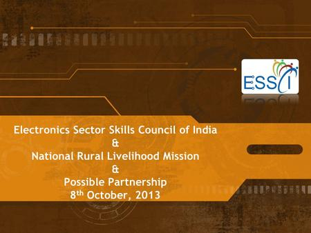 Electronics Sector Skills Council of India & National Rural Livelihood Mission & Possible Partnership 8 th October, 2013.