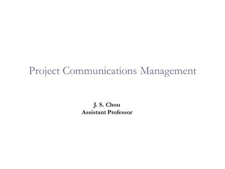 Project Communications Management J. S. Chou Assistant Professor.
