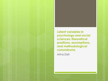 Latent variables in psychology and social sciences: theoretical positions, assumptions, and methodological conundrums Alina Zlati.