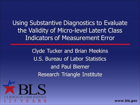 Www.bls.gov Using Substantive Diagnostics to Evaluate the Validity of Micro-level Latent Class Indicators of Measurement Error Clyde Tucker and Brian Meekins.