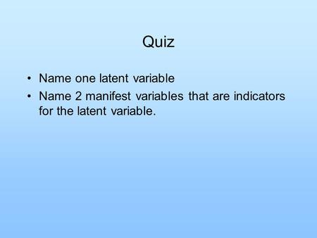 Quiz Name one latent variable Name 2 manifest variables that are indicators for the latent variable.