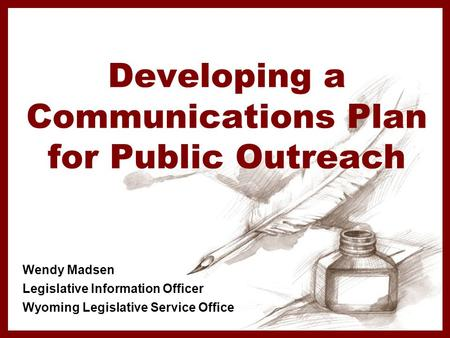 Developing a Communications Plan for Public Outreach Wendy Madsen Legislative Information Officer Wyoming Legislative Service Office.