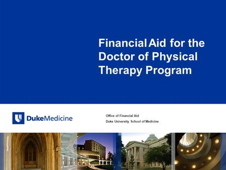 Office of Financial Aid Duke University School of Medicine Financial Aid for the Doctor of Physical Therapy Program.