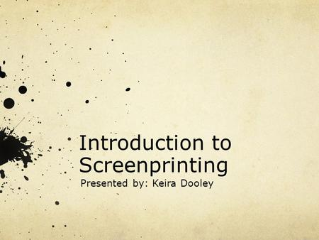Introduction to Screenprinting Presented by: Keira Dooley.