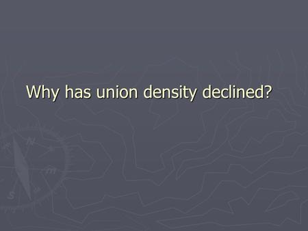 Why has union density declined?. ► John Commons  Union growth is cyclical, structural,and institutional ► Cyclical: Economic factors that affect labor.