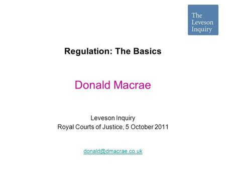 Regulation: The Basics Leveson Inquiry Royal Courts of Justice, 5 October 2011 Donald Macrae