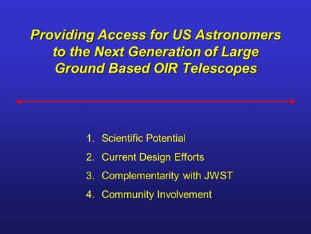 Providing Access for US Astronomers to the Next Generation of Large Ground Based OIR Telescopes 1.Scientific Potential 2.Current Design Efforts 3.Complementarity.