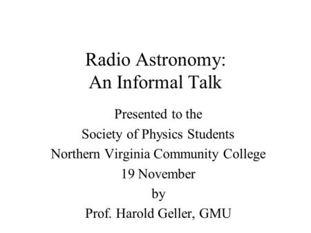 Radio Astronomy: An Informal Talk Presented to the Society of Physics Students Northern Virginia Community College 19 November by Prof. Harold Geller,