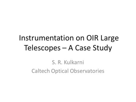 Instrumentation on OIR Large Telescopes – A Case Study S. R. Kulkarni Caltech Optical Observatories.