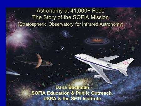 Astronomy at 41,000+ Feet: The Story of the SOFIA Mission ( Stratospheric Observatory for Infrared Astronomy) Dana Backman SOFIA Education & Public Outreach,