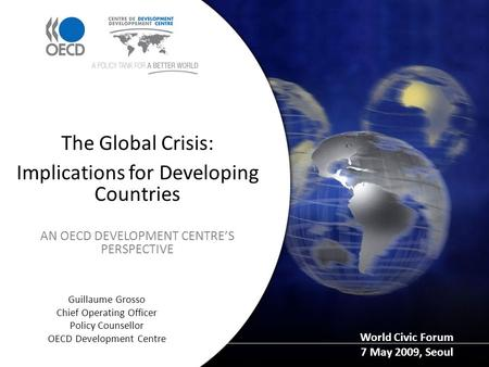 Guillaume Grosso Chief Operating Officer Policy Counsellor OECD Development Centre The Global Crisis: Implications for Developing Countries AN OECD DEVELOPMENT.