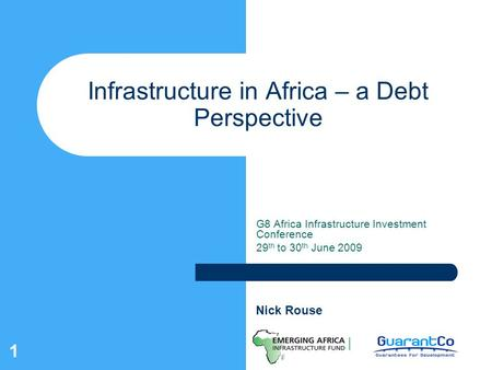 1 Infrastructure in Africa – a Debt Perspective G8 Africa Infrastructure Investment Conference 29 th to 30 th June 2009 Nick Rouse.