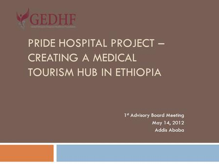 PRIDE HOSPITAL PROJECT – CREATING A MEDICAL TOURISM HUB IN ETHIOPIA 1 st Advisory Board Meeting May 14, 2012 Addis Ababa.