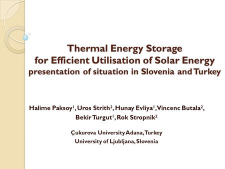 Thermal Energy Storage for Efficient Utilisation of Solar Energy presentation of situation in Slovenia and Turkey Halime Paksoy 1, Uros Strith 2, Hunay.