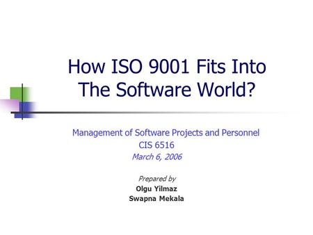 How ISO 9001 Fits Into The Software World? Management of Software Projects and Personnel CIS 6516 March 6, 2006 Prepared by Olgu Yilmaz Swapna Mekala.