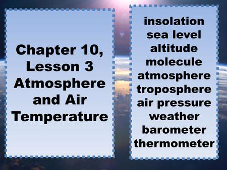 Chapter 10, Lesson 3 Atmosphere and Air Temperature insolation sea level altitude molecule atmosphere troposphere air pressure weather barometer thermometer.