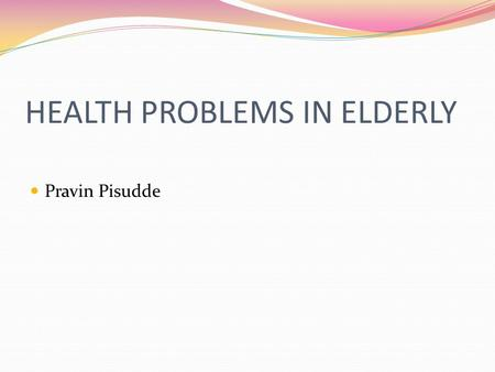 HEALTH PROBLEMS <strong>IN</strong> ELDERLY Pravin Pisudde. Framework Definitions Introduction Demographic trends Physiological/Biological changes <strong>in</strong> aging Health and.