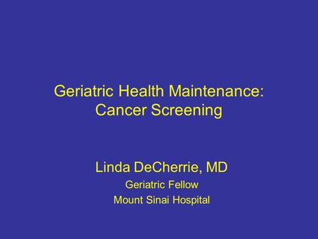 Geriatric Health Maintenance: Cancer Screening Linda DeCherrie, MD Geriatric Fellow Mount Sinai Hospital.