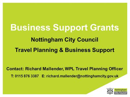 Business Support Grants Nottingham City Council Travel Planning & Business Support T: 0115 876 3387 E: Contact: